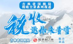 税收邀你来看雪 吉林省国税局税收全景系列报道