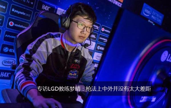 专访LGD教练梦晴:枪法上中外并没有太大差距