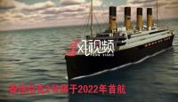 斥资5亿美元复刻的泰坦尼克2号2022年首航 这次是中国制造
