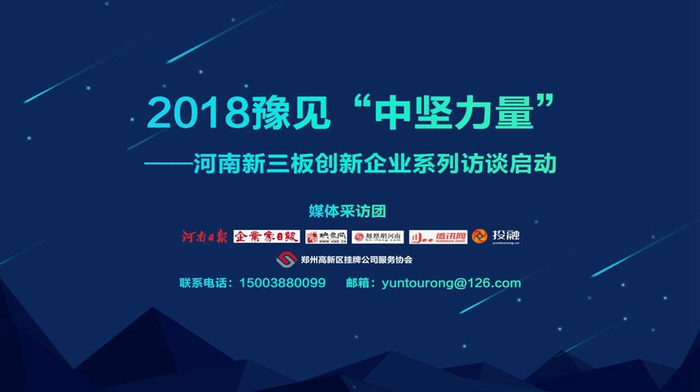 """2018豫见""""中坚力量""""——河南新三板创新企业系列访谈启动"""